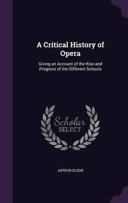 A Critical History of Opera Giving an Account of the Rise and Progress of the Different Schools by Arthur Elson