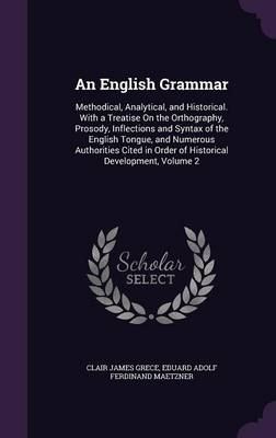 An English Grammar Methodical, Analytical, and Historical. with a Treatise on the Orthography, Prosody, Inflections and Syntax of the English Tongue, and Numerous Authorities Cited in Order of Histori by Clair James Grece, Eduard Adolf Ferdinand Maetzner