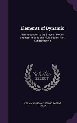 Elements of Dynamic An Introduction to the Study of Motion and Rest in Solid and Fluid Bodies, Part 1, Book 4 by William Kingdon Clifford, Robert Tucker