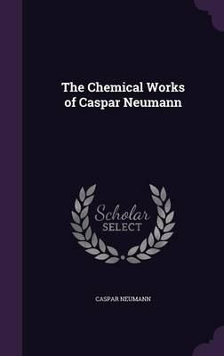 The Chemical Works of Caspar Neumann by Caspar Neumann