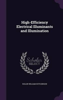 High-Efficiency Electrical Illuminants and Illumination by Rollin William Hutchinson