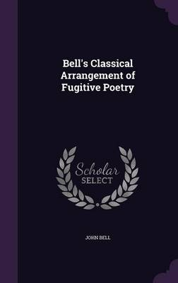 Bell's Classical Arrangement of Fugitive Poetry by John (Emerson College USA) Bell