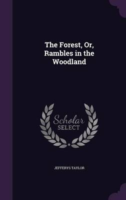 The Forest, Or, Rambles in the Woodland by Jefferys Taylor