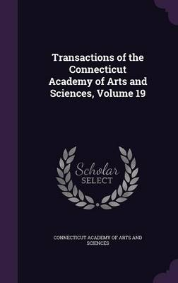 Transactions of the Connecticut Academy of Arts and Sciences, Volume 19 by Connecticut Academy of Arts and Sciences