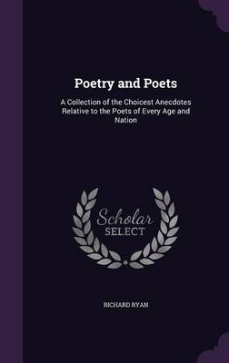 Poetry and Poets A Collection of the Choicest Anecdotes Relative to the Poets of Every Age and Nation by Richard Ryan
