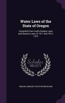 Water Laws of the State of Oregon Compiled from Lord's Oregon Laws and Session Laws of 1911 and 1913. 1913 by Oregon, Oregon State Water Board