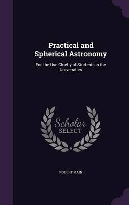 Practical and Spherical Astronomy For the Use Chiefly of Students in the Universities by Robert Main