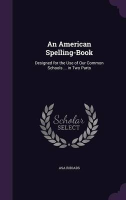 An American Spelling-Book Designed for the Use of Our Common Schools ... in Two Parts by Asa Rhoads