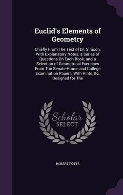 Euclid's Elements of Geometry Chiefly from the Text of Dr. Simson, with Explanatory Notes; A Series of Questions on Each Book; And a Selection of Geometrical Exercises from the Senate-House and Colleg by Robert Potts