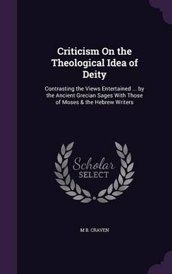 Criticism on the Theological Idea of Deity Contrasting the Views Entertained ... by the Ancient Grecian Sages with Those of Moses & the Hebrew Writers by M B Craven