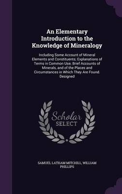 An Elementary Introduction to the Knowledge of Mineralogy Including Some Account of Mineral Elements and Constituents; Explanations of Terms in Common Use; Brief Accounts of Minerals, and of the Place by Samuel Latham Mitchill, William Phillips