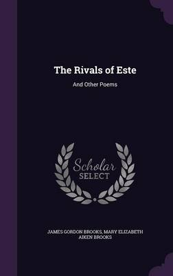 The Rivals of Este And Other Poems by James Gordon Brooks, Mary Elizabeth Aiken Brooks