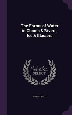 The Forms of Water in Clouds & Rivers, Ice & Glaciers by John Tyndall