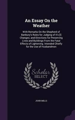 An Essay on the Weather With Remarks on the Shepherd of Banbury's Rules for Judging of It's [!] Changes; And Directions for Preserving Lives and Buildings from the Fatal Effects of Lightening. Intende by John (McFarlane Burnet Institute Melbourne Australia) Mills