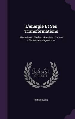 L'Energie Et Ses Transformations Mecanique - Chaleur - Lumiere - Chimie - Electricite - Magnetisme by Rene Colson