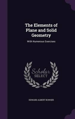 The Elements of Plane and Solid Geometry With Numerous Exercises by Edward Albert Bowser
