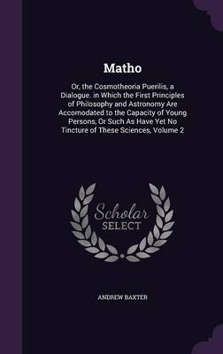 Matho Or, the Cosmotheoria Puerilis, a Dialogue. in Which the First Principles of Philosophy and Astronomy Are Accomodated to the Capacity of Young Persons, or Such as Have Yet No Tincture of These Sc by Andrew Baxter
