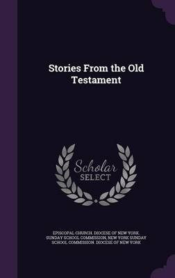 Stories from the Old Testament by Episcopal Church Diocese of New York S, New York Sunday School Commission Dioce
