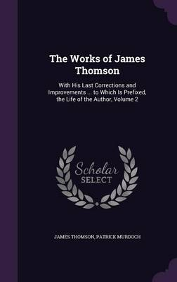 The Works of James Thomson With His Last Corrections and Improvements ... to Which Is Prefixed, the Life of the Author, Volume 2 by James, gen (University of Sussex) Thomson, Patrick Murdoch