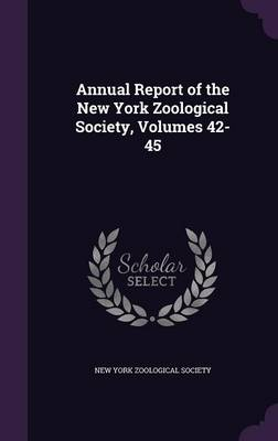 Annual Report of the New York Zoological Society, Volumes 42-45 by New York Zoological Society