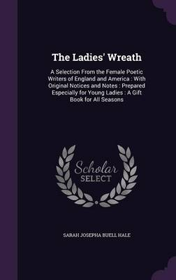The Ladies' Wreath A Selection from the Female Poetic Writers of England and America: With Original Notices and Notes: Prepared Especially for Young Ladies: A Gift Book for All Seasons by Sarah Josepha Buell Hale