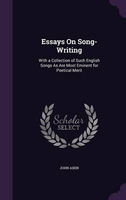 Essays on Song-Writing With a Collection of Such English Songs as Are Most Eminent for Poetical Merit by John Aikin