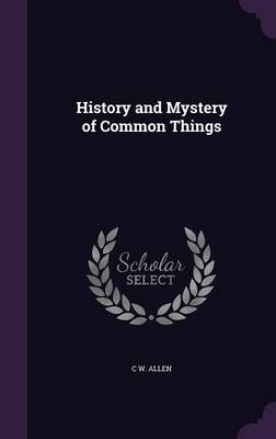 History and Mystery of Common Things by C W Allen