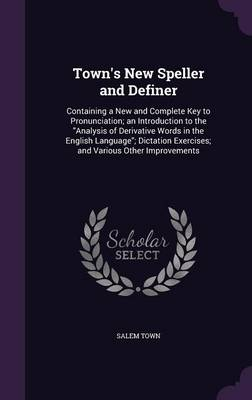 Town's New Speller and Definer Containing a New and Complete Key to Pronunciation; An Introduction to the Analysis of Derivative Words in the English Language; Dictation Exercises; And Various Other I by Salem Town