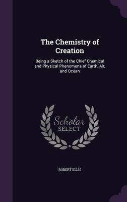 The Chemistry of Creation Being a Sketch of the Chief Chemical and Physical Phenomena of Earth, Air, and Ocean by Robert (University of Sydney Australia) Ellis