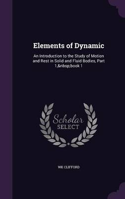 Elements of Dynamic An Introduction to the Study of Motion and Rest in Solid and Fluid Bodies, Part 1, Book 1 by Wk Clifford
