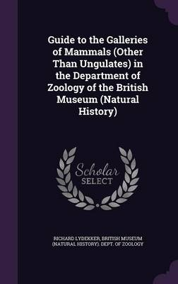 Guide to the Galleries of Mammals (Other Than Ungulates) in the Department of Zoology of the British Museum (Natural History) by Richard Lydekker, British Museum (Natural History) Dept