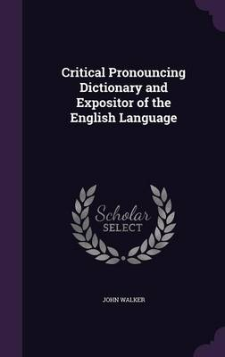 Critical Pronouncing Dictionary and Expositor of the English Language by Dr John (University of Hertfordshire Birkbeck College, University of London) Walker