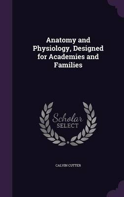 Anatomy and Physiology, Designed for Academies and Families by Calvin Cutter