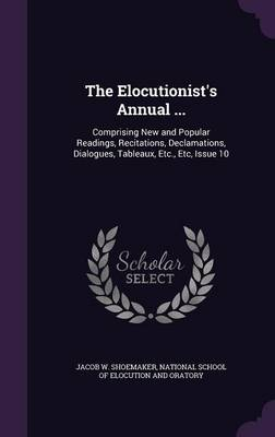 The Elocutionist's Annual ... Comprising New and Popular Readings, Recitations, Declamations, Dialogues, Tableaux, Etc., Etc, Issue 10 by Jacob W Shoemaker, National School of Elocution and Oratory