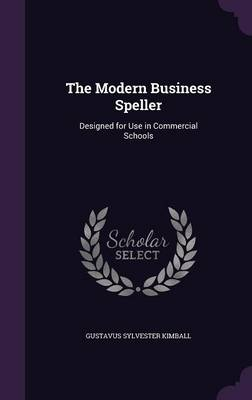 The Modern Business Speller Designed for Use in Commercial Schools by Gustavus Sylvester Kimball