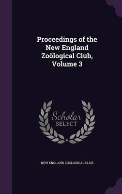 Proceedings of the New England Zoological Club, Volume 3 by New England Zoological Club