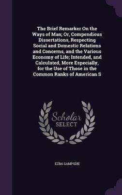The Brief Remarker on the Ways of Man; Or, Compendious Dissertations, Respecting Social and Domestic Relations and Concerns, and the Various Economy of Life; Intended, and Calculated, More Especially, by Ezra Sampson