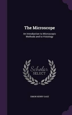 The Microscope An Introduction to Microscopic Methods and to Histology by Simon Henry Gage
