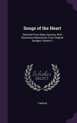 Songs of the Heart Selected from Many Sources, with Numerous Illustrations from Original Designs, Volume 3 by T Moran