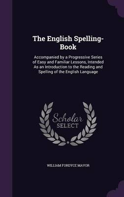 The English Spelling-Book Accompanied by a Progressive Series of Easy and Familiar Lessons, Intended as an Introduction to the Reading and Spelling of the English Language by William Fordyce Mavor