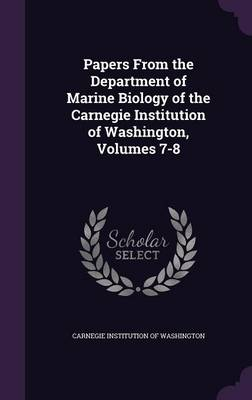 Papers from the Department of Marine Biology of the Carnegie Institution of Washington, Volumes 7-8 by Carnegie Institution of Washington