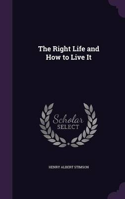 The Right Life and How to Live It by Henry Albert Stimson