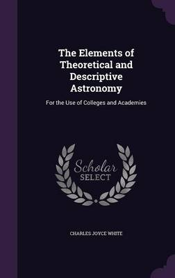 The Elements of Theoretical and Descriptive Astronomy For the Use of Colleges and Academies by Charles Joyce White