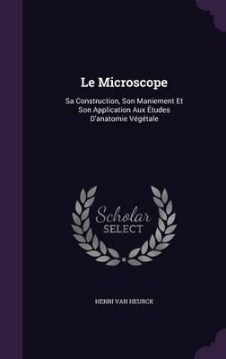 Le Microscope Sa Construction, Son Maniement Et Son Application Aux Etudes D'Anatomie Vegetale by Henri Van Heurck