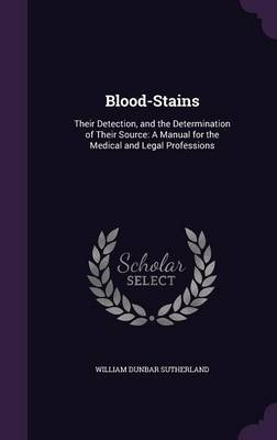 Blood-Stains Their Detection, and the Determination of Their Source: A Manual for the Medical and Legal Professions by William Dunbar Sutherland