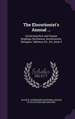 The Elocutionist's Annual ... Comprising New and Popular Readings, Recitations, Declamations, Dialogues, Tableaux, Etc., Etc, Issue 4 by Jacob W Shoemaker, National School of Elocution and Oratory