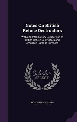 Notes on British Refuse Destructors With and Introductory Comparison of British Refuse Destructors and American Garbage Furnaces by Moses Nelson Baker