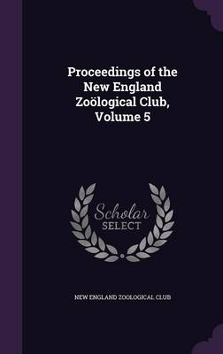 Proceedings of the New England Zoological Club, Volume 5 by New England Zoological Club