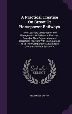 A Practical Treatise on Street or Horsepower Railways Their Location, Construction and Management: With General Plans and Rules for Their Organization and Operation; Together with Examinations as to T by Alexander Easton