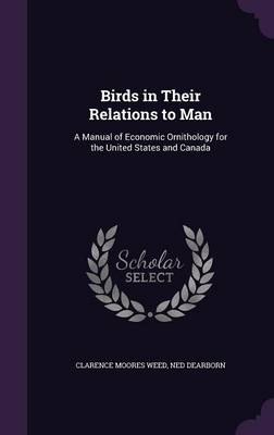 Birds in Their Relations to Man A Manual of Economic Ornithology for the United States and Canada by Clarence Moores Weed, Ned Dearborn